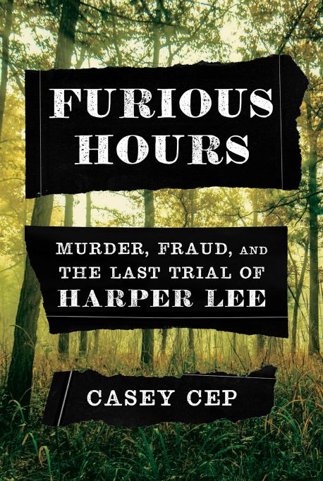 'Furious Hours: Murder, Fraud, and the Last Trial of Harper Lee' by Casey Cep
