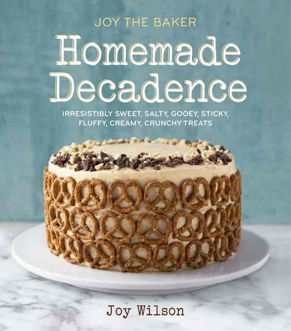 'Homemade Decadence: Irresistibly Sweet, Salty, Gooey, Sticky, Fluffy, Creamy, Crunchy Treats' by Joy Wilson