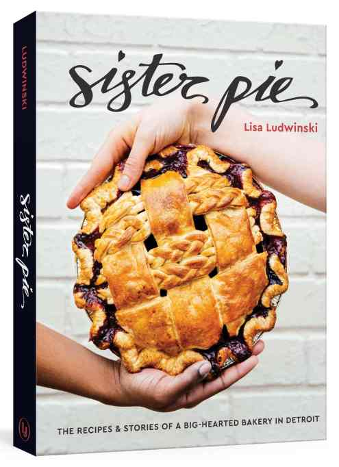 'Sister Pie: The Recipes and Stories of a Big-Hearted Bakery in Detroit' by Lisa Ludwinski