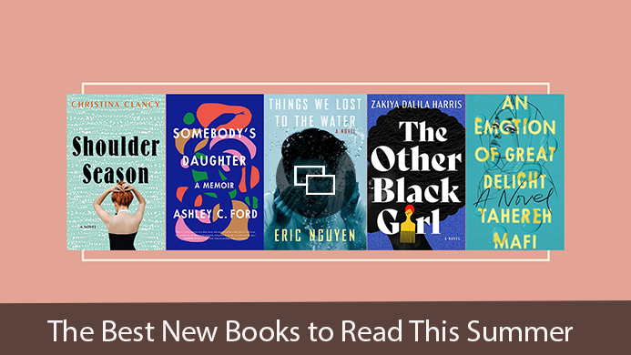 'Shoulder Season' 'Somebody's Daughter' 'Things We Lost to the Water' 'The Other Black Girl' 'An Emotion of Great Delight' The Best New Books to Read This Summer